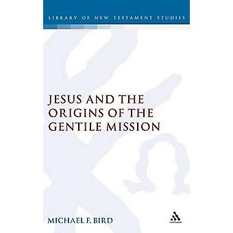 Jesus and the Origins of the Gentile Mission by Bird & Michael F.