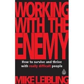 Working with the Enemy How to Survive and Thrive with Really Difficult People by Leibling & Mike