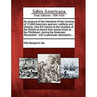 An account of the interment of the remains of 11500 American seamen soldiers and citizens who fell victims to the cruelties of the British on board their prison ships at the Wallabout during the A by De & Witt Benjamin
