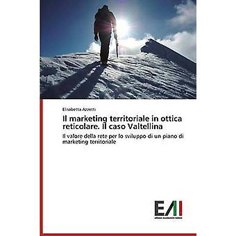 Il marketing territoriale in ottica reticolare. Il caso Valtellina by Azzetti Elisabetta