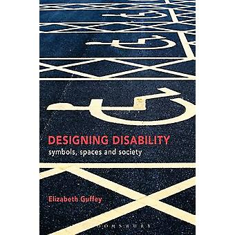 Designing Disability - Symbols - Space - and Society by Elizabeth Guff