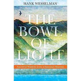 The Bowl of Light - Ancestral Wisdom from a Hawaiian Shaman by Hank We