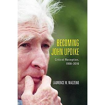Becoming John Updike Critical Reception 19582010 by Mazzeno & Laurence W.