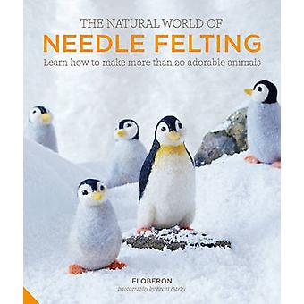 The Natural World of Needle Felting - Learn How to Make More Than 20 A