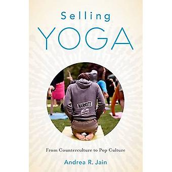Selling Yoga - From Counterculture to Pop Culture by Andrea R. Jain -