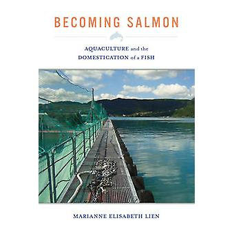 Becoming Salmon - Aquaculture and the Domestication of a Fish by Maria
