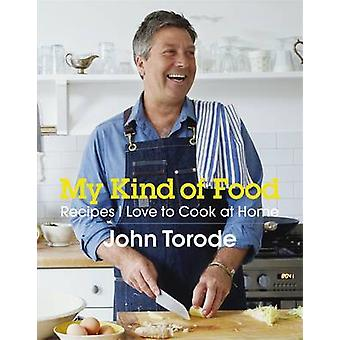 My Kind of Food - Recipes I Love to Cook at Home by John Torode - 9781