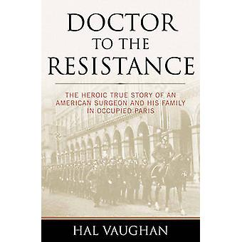 Doctor to the Resistance - The Heroic True Story of an American Surgeo