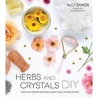Herbs and Crystals DIY - Use Plant Medicine and Crystal Energy to Heal
