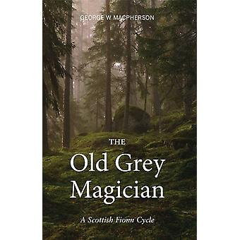 The Old Grey Magician - A Scottish Fionn Cycle by George MacPherson -