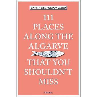 111 Places Along the Algarve That You Shouldn't Miss by 111 Places Al