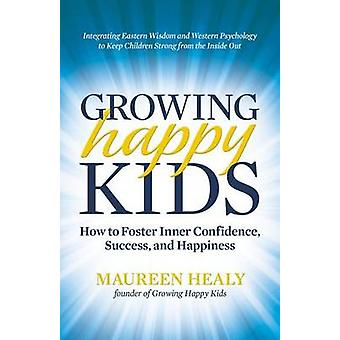 Growing Happy Kids - How to Foster Inner Confidence - Success - and Ha
