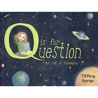 Q is for Question - An ABC of Philosophy by Tiffany Poirier - 97818469