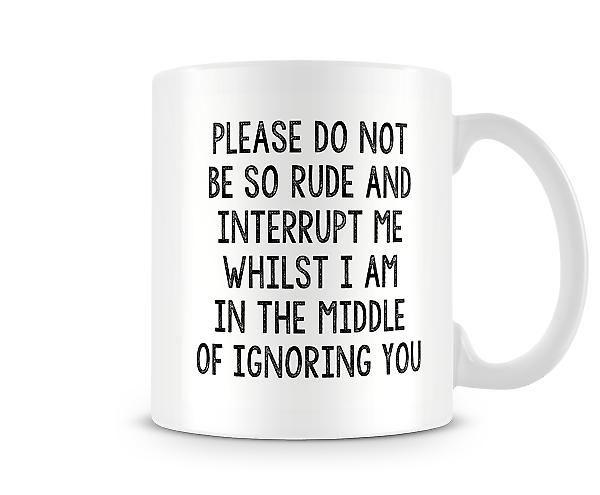 Don't Be So Rude Interrupt Me Whilst Ignoring You Mug