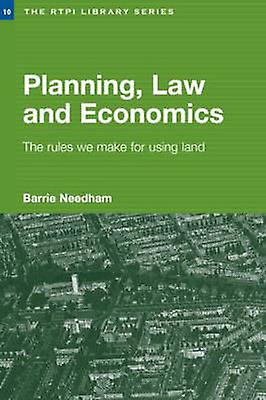 Planning Law and Economics An Investigation of the Rules We Make for Using Land by Needham & Barrie