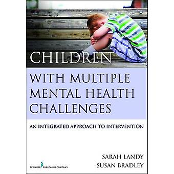 Children with Multiple Mental Health Challenges An Integrated Approach to Intervention by Landy & Sarah
