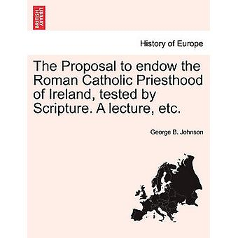 The Proposal to endow the Roman Catholic Priesthood of Ireland tested by Scripture. A lecture etc. by Johnson & George B.