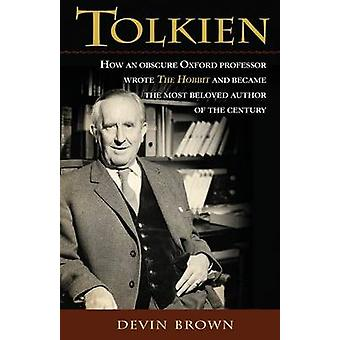 Tolkien How an Obscure Oxford Professor Wrote the Hobbit and Became the Most Beloved Author of the Century by Brown & Devin