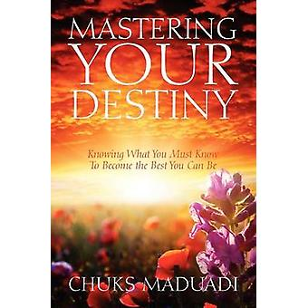 Mastering Your Destiny Knowing What You Must Know To Become the Best You Can Be by Maduadi & Chuks
