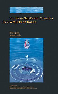 Building Six-Party Capacity for a WMD-Free Korea by Jacquelyn K. Davi