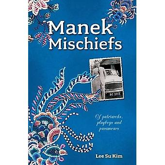 Manek Mischiefs - Of Patriarchs - Playboys and Paramours by Su Kim Lee