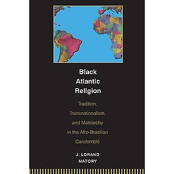 Black Atlantic Religion - Tradition - Transnationalism - and Matriarch