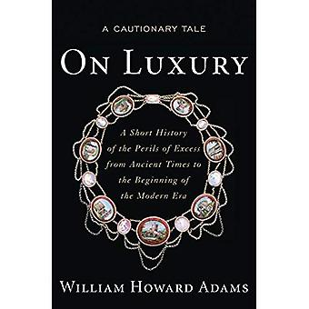 On Luxury: A Cautionary Tale, A Short History of the Perils of Excess from Ancient Times to the Beginning of the Modern Era