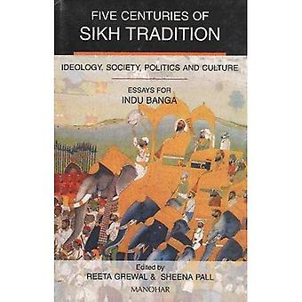 Five Centuries of Sikh Tradition: Ideology, Society, Politics, and Culture  Essays for Indu Banga