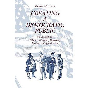 Creating a Democratic Republic The Struggle for Urban Participatory Democracy During the Progressive Era by Mattson & Kevin