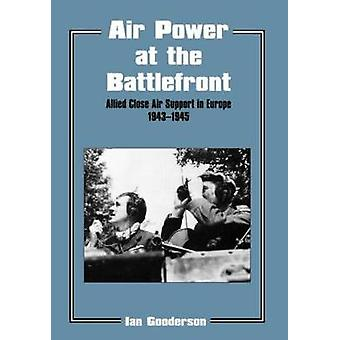 Air Power at the Battlefront Allied Close Air Support in Europe 194345 by Gooderson & Ian