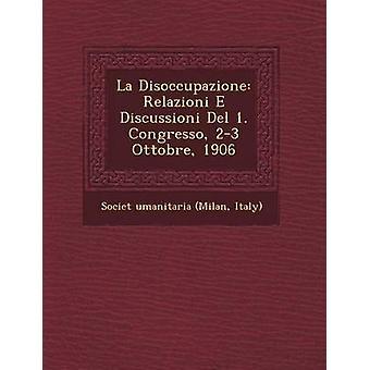 La Disoccupazione Relazioni E Discussioni del 1. Congresso 23 Ottobre 1906 by Societ & Italy