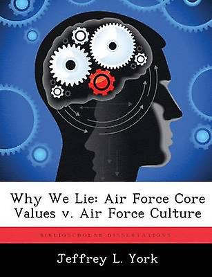 Why We Lie Air Force Core Values v. Air Force Culture by York & Jeffrey L.