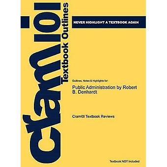 Studyguide for Public Administration by Denhardt Robert B. ISBN 9780495502821 by Cram101 Textbook Reviews