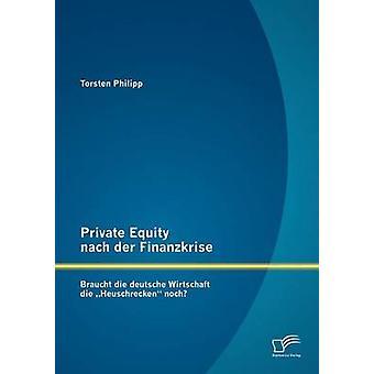 Private Equity nach der Finanzkrise Braucht die deutsche Wirtschaft die Heuschrecken noch av Philipp & Torsten