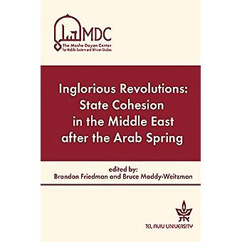 Inglorious Revolutions - State Cohesion in the Middle East After the A