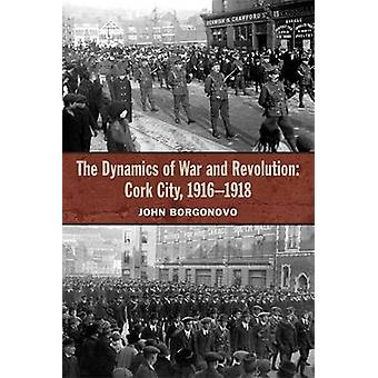 The Dynamics of War and Revolution - Cork City - 1916-1918 by John Bor