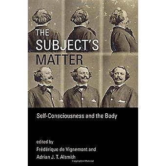 The Subject's Matter - Self-Consciousness and the Body by Frederique D
