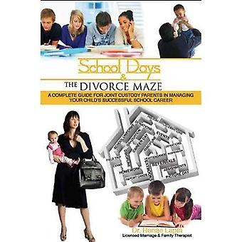School Days and the Divorce Maze: A Complete Guide for Joint Custody Parents in Managing Your Child's Successful School Career
