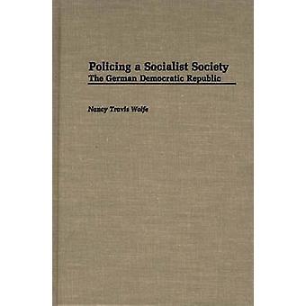 Policing a Socialist Society The German Democratic Republic by Wolfe & Nancy Travis