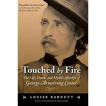 Touched by Fire The Life Death and Mythic Afterlife of George Armstrong Custer by Barnett & Louise