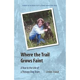 Where the Trail Grows Faint A Year in the Life of a Therapy Dog Team by Hugo & Lynne