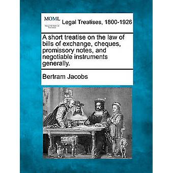 A short treatise on the law of bills of exchange cheques promissory notes and negotiable instruments generally. by Jacobs & Bertram