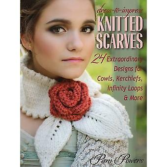 Dress-To-Impress Knitted Scarves - 24 Extraordinary Designs for Cowls