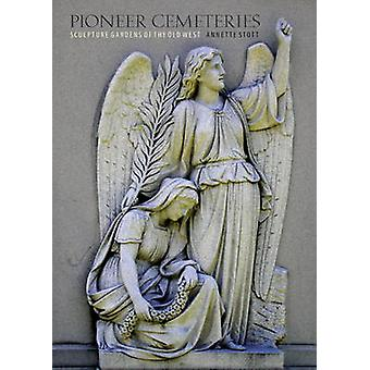 Pioneer Cemeteries - Sculpture Gardens of the Old West by Annette Stot