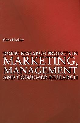 Doing Research Projects in Marketing ManageHommest and Consumer Research by Chris Hackley