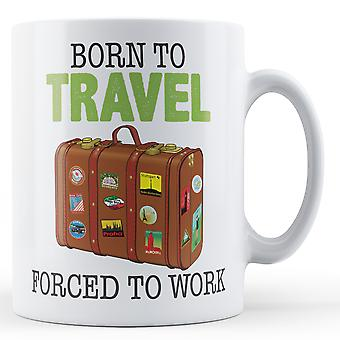 Decorative Writing Born To Travel, Forced To Work Printed Mug