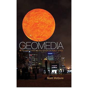 Geomedia - Networked Cities and the Future of Public Space by Scott Mc