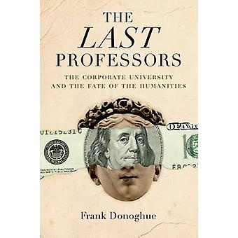 The Last Professors - The Corporate University and the Fate of the Hum