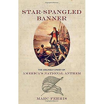 Star-Spangled Banner - The Unlikely Story of America's National Anthem