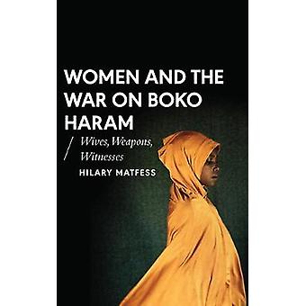 Women and the War on Boko Haram - Wives - Weapons - Witnesses by Hilar